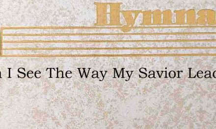 When I See The Way My Savior Leads Me – Hymn Lyrics