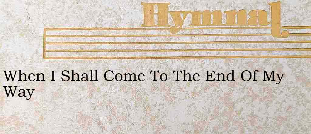 When I Shall Come To The End Of My Way – Hymn Lyrics