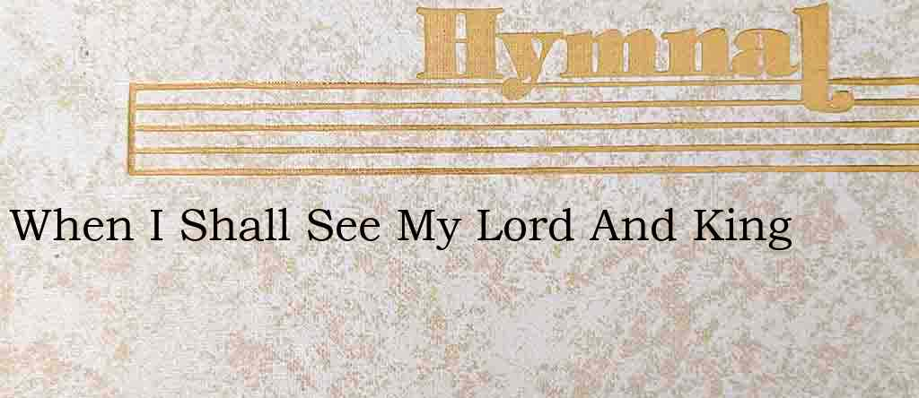 When I Shall See My Lord And King – Hymn Lyrics