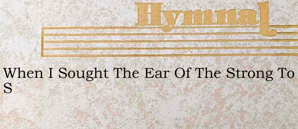 When I Sought The Ear Of The Strong To S – Hymn Lyrics