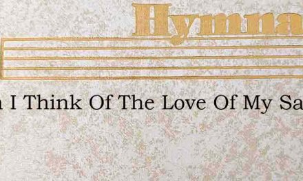 When I Think Of The Love Of My Savior He – Hymn Lyrics