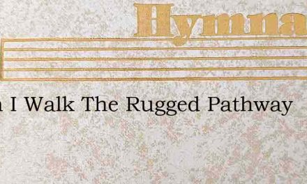 When I Walk The Rugged Pathway – Hymn Lyrics