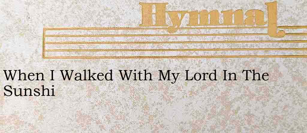 When I Walked With My Lord In The Sunshi – Hymn Lyrics