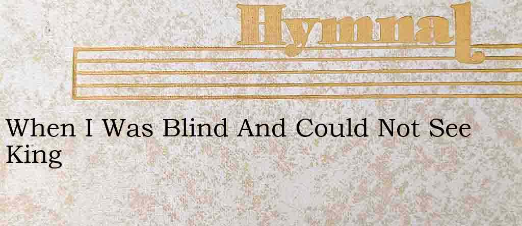When I Was Blind And Could Not See King – Hymn Lyrics