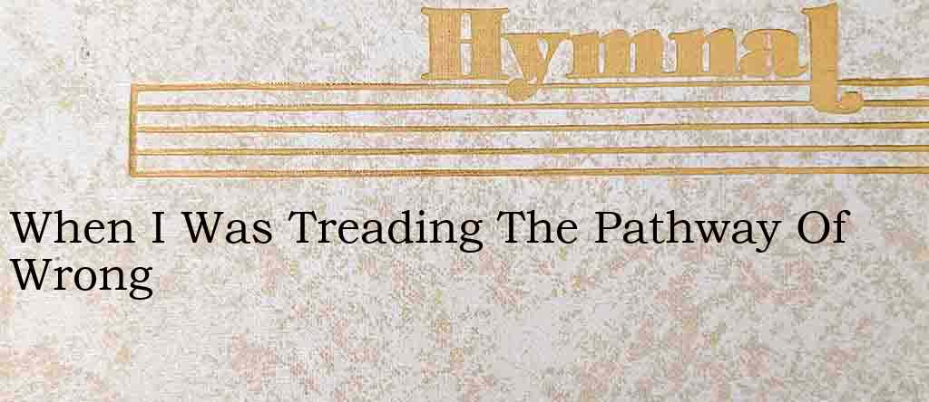 When I Was Treading The Pathway Of Wrong – Hymn Lyrics