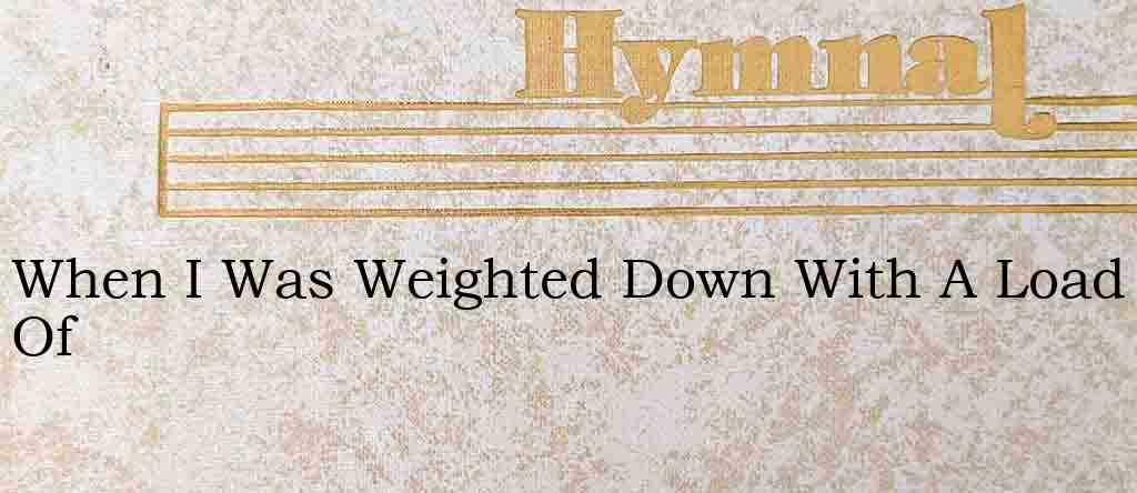 When I Was Weighted Down With A Load Of – Hymn Lyrics