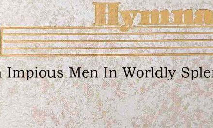 When Impious Men In Worldly Splendor Liv – Hymn Lyrics