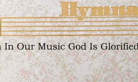 When In Our Music God Is Glorified – Hymn Lyrics