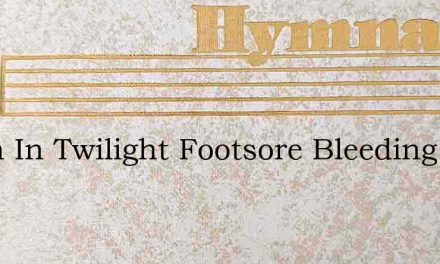 When In Twilight Footsore Bleeding – Hymn Lyrics