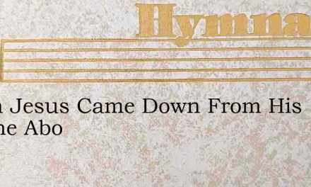 When Jesus Came Down From His Throne Abo – Hymn Lyrics