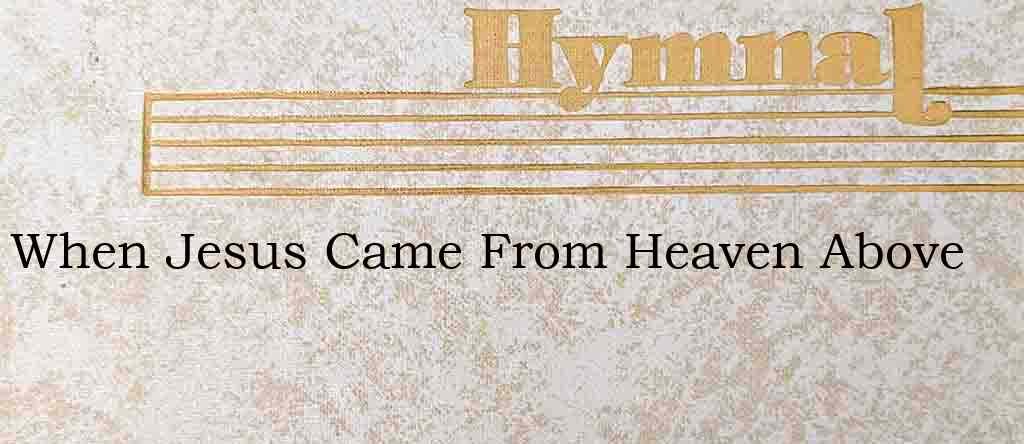 When Jesus Came From Heaven Above – Hymn Lyrics