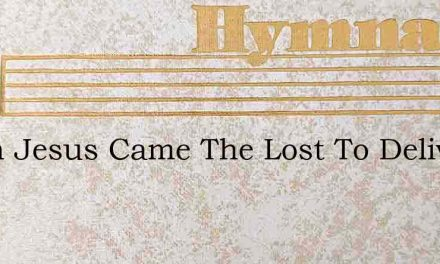 When Jesus Came The Lost To Deliver – Hymn Lyrics