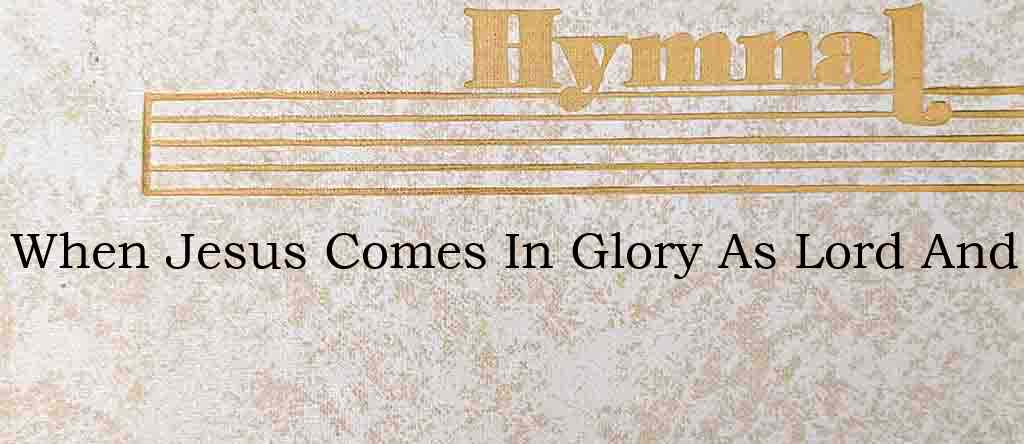When Jesus Comes In Glory As Lord And – Hymn Lyrics