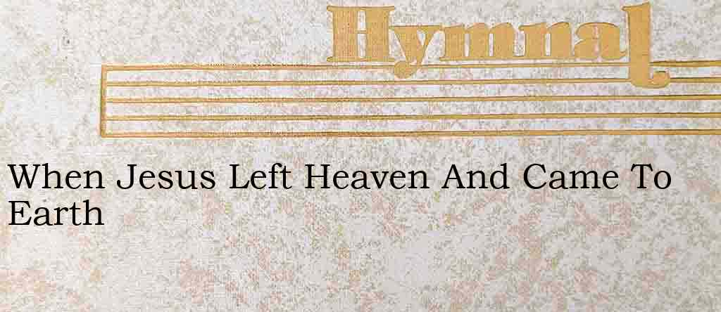 When Jesus Left Heaven And Came To Earth – Hymn Lyrics