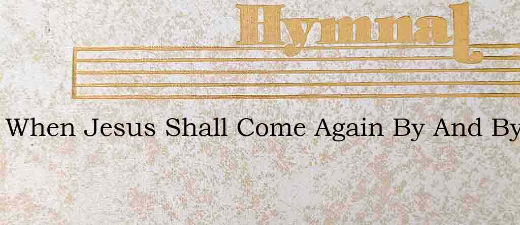 When Jesus Shall Come Again By And By – Hymn Lyrics
