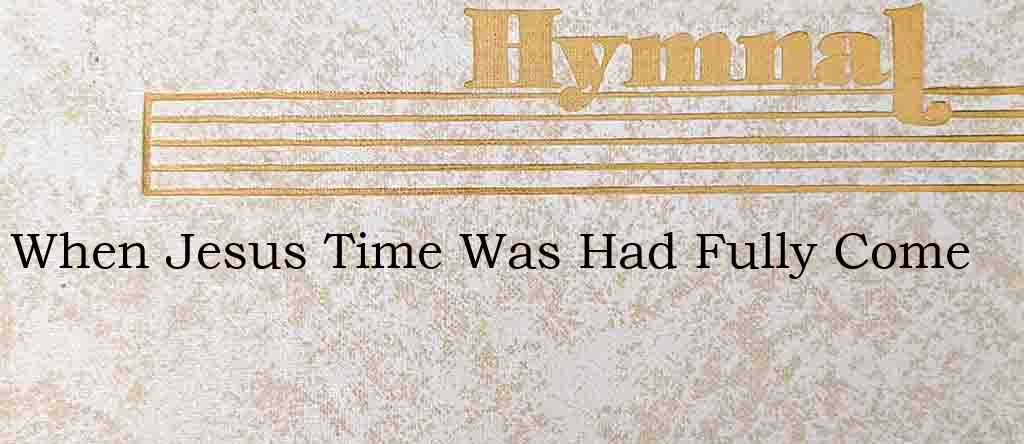 When Jesus Time Was Had Fully Come – Hymn Lyrics