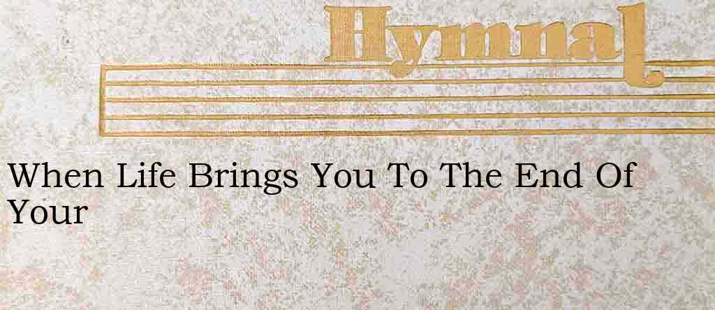 When Life Brings You To The End Of Your – Hymn Lyrics