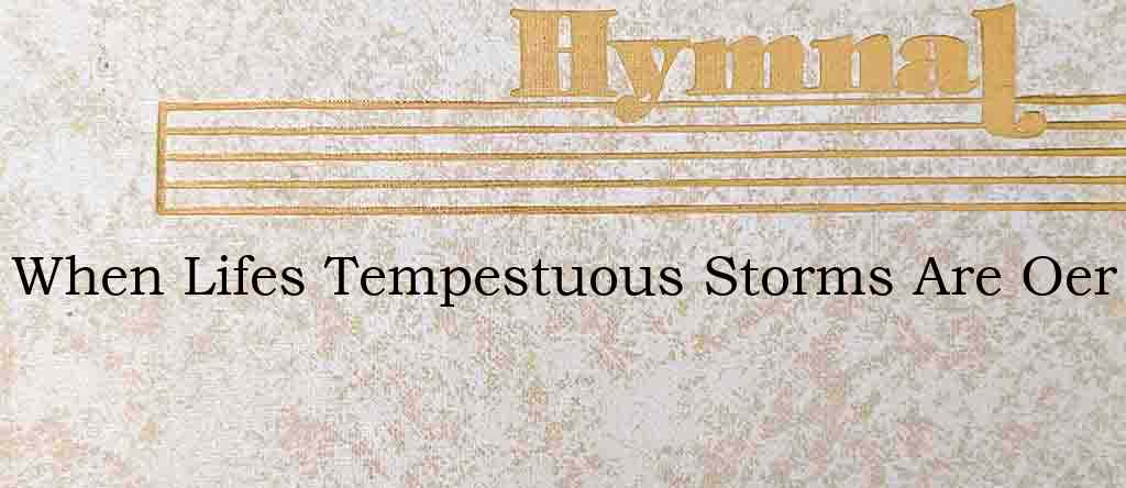 When Lifes Tempestuous Storms Are Oer – Hymn Lyrics