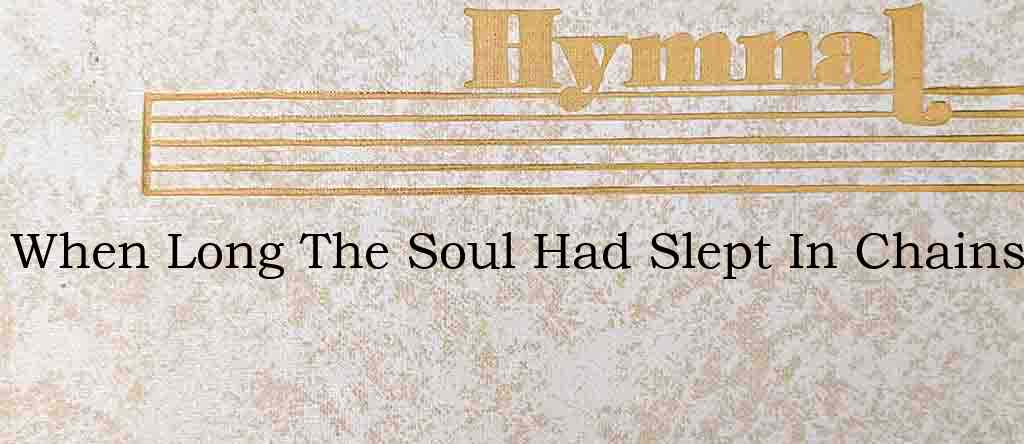 When Long The Soul Had Slept In Chains – Hymn Lyrics
