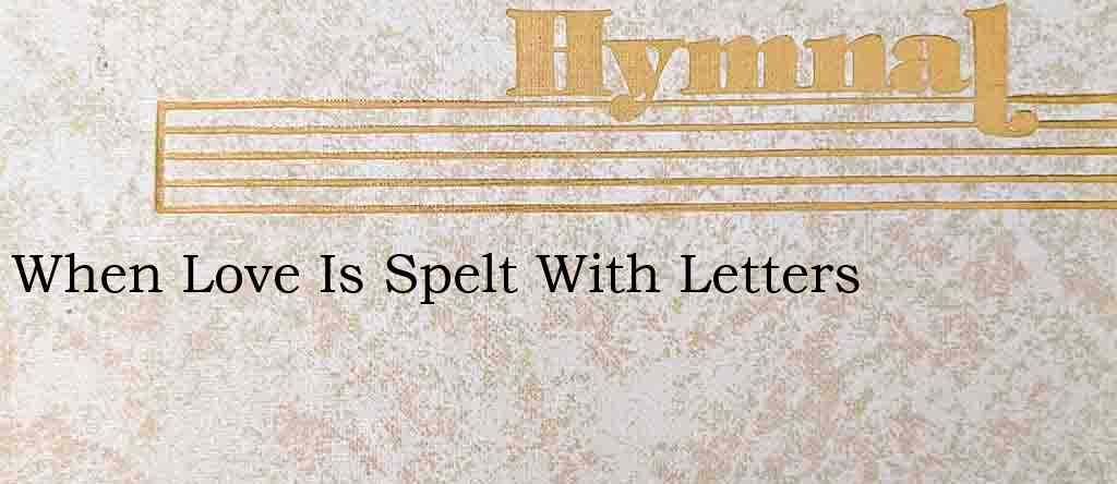 When Love Is Spelt With Letters – Hymn Lyrics