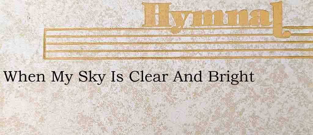 When My Sky Is Clear And Bright – Hymn Lyrics