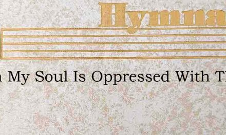 When My Soul Is Oppressed With The Sorro – Hymn Lyrics