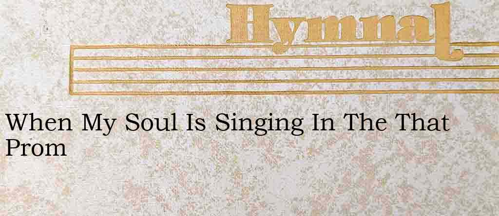 When My Soul Is Singing In The That Prom – Hymn Lyrics