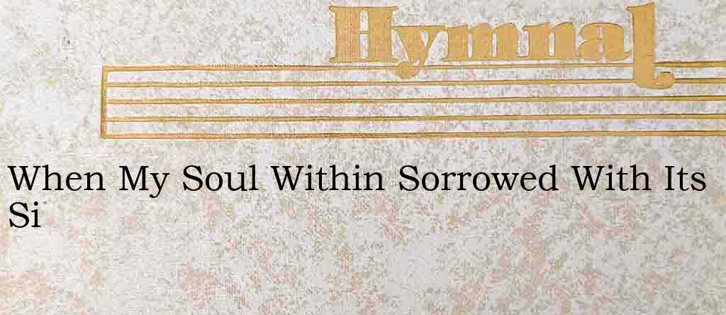 When My Soul Within Sorrowed With Its Si – Hymn Lyrics