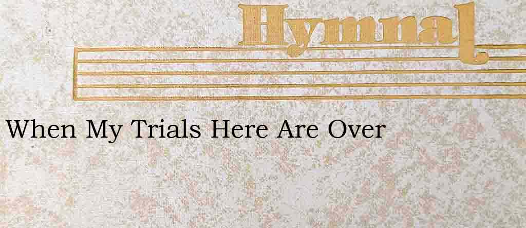 When My Trials Here Are Over – Hymn Lyrics