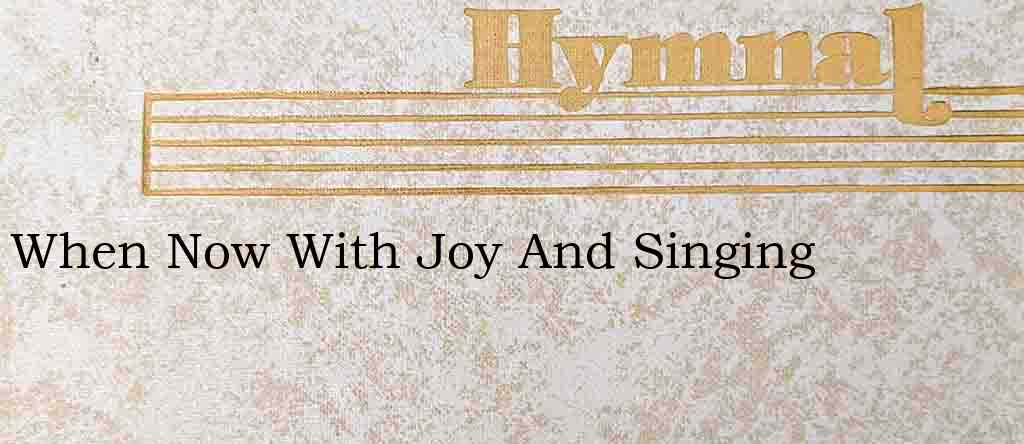 When Now With Joy And Singing – Hymn Lyrics