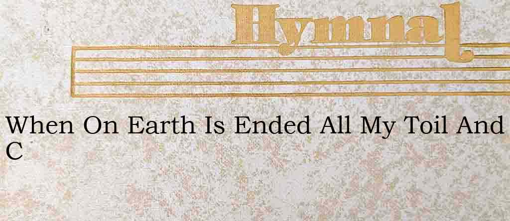 When On Earth Is Ended All My Toil And C – Hymn Lyrics