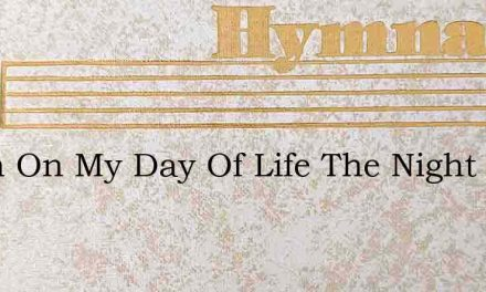 When On My Day Of Life The Night Is Fall – Hymn Lyrics