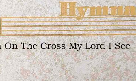 When On The Cross My Lord I See – Hymn Lyrics