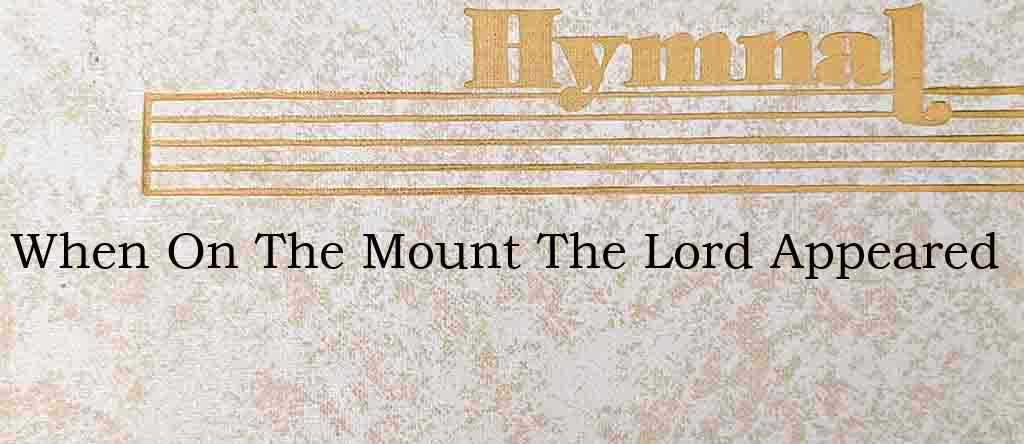 When On The Mount The Lord Appeared – Hymn Lyrics