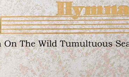 When On The Wild Tumultuous Sea – Hymn Lyrics