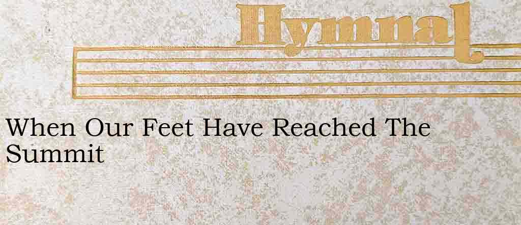 When Our Feet Have Reached The Summit – Hymn Lyrics