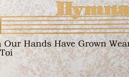 When Our Hands Have Grown Weary With Toi – Hymn Lyrics