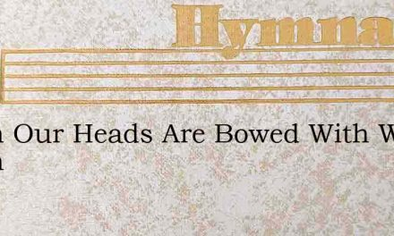 When Our Heads Are Bowed With Woe When – Hymn Lyrics