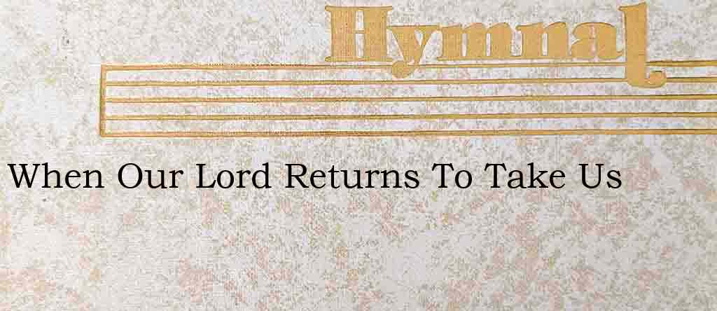 When Our Lord Returns To Take Us – Hymn Lyrics