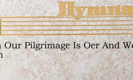 When Our Pilgrimage Is Oer And We Reach – Hymn Lyrics