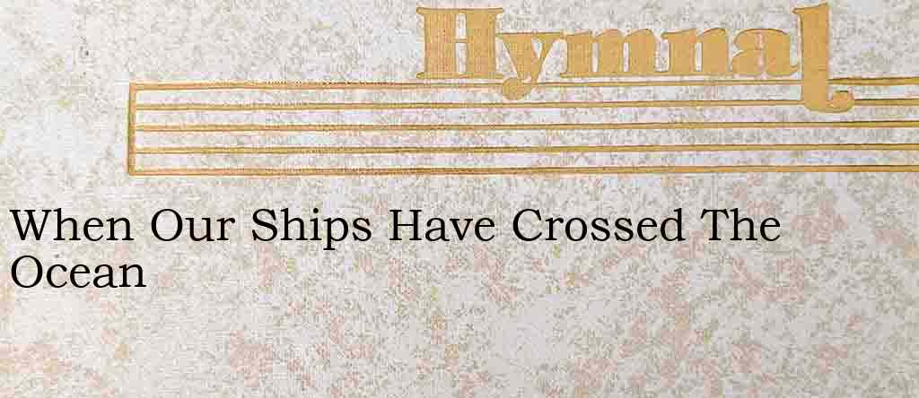 When Our Ships Have Crossed The Ocean – Hymn Lyrics