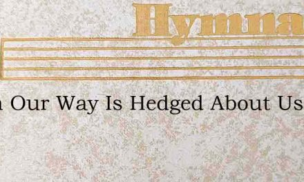 When Our Way Is Hedged About Us – Hymn Lyrics