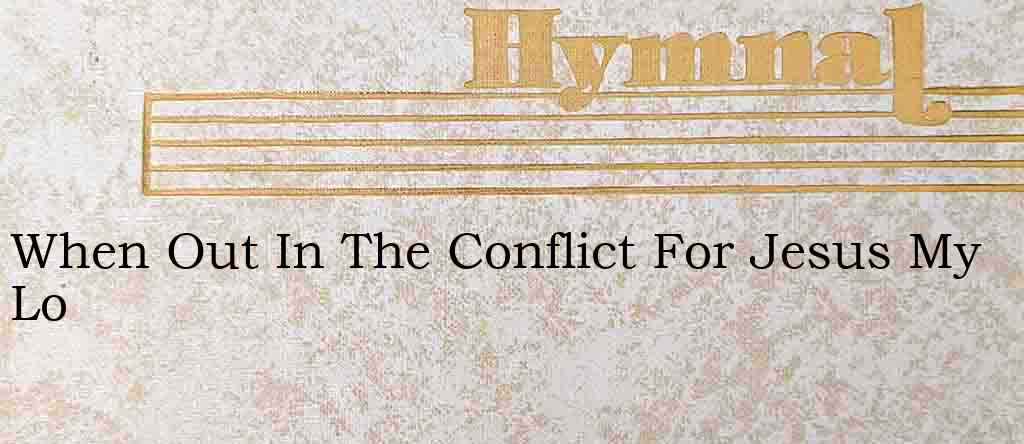 When Out In The Conflict For Jesus My Lo – Hymn Lyrics