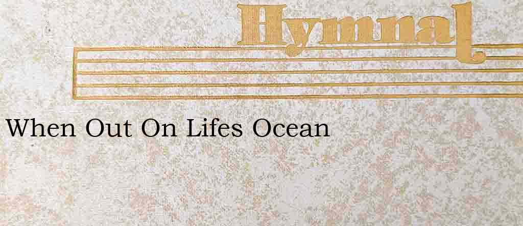 When Out On Lifes Ocean – Hymn Lyrics