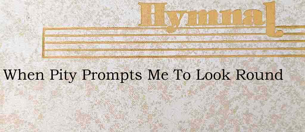 When Pity Prompts Me To Look Round – Hymn Lyrics