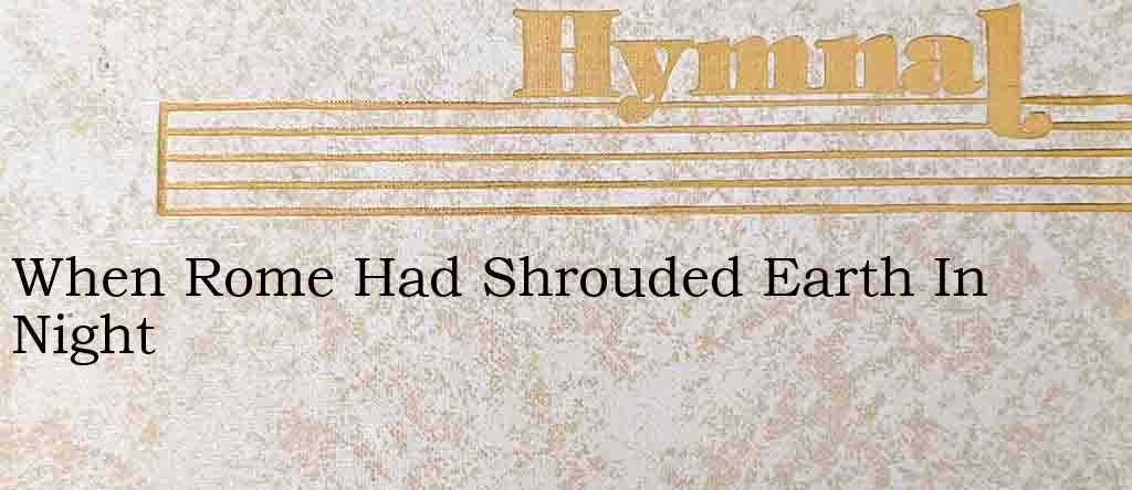 When Rome Had Shrouded Earth In Night – Hymn Lyrics