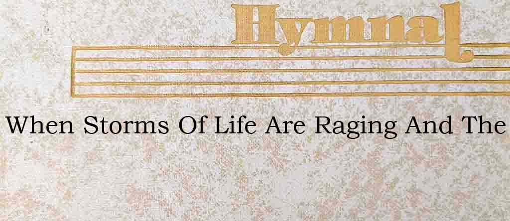 When Storms Of Life Are Raging And The – Hymn Lyrics