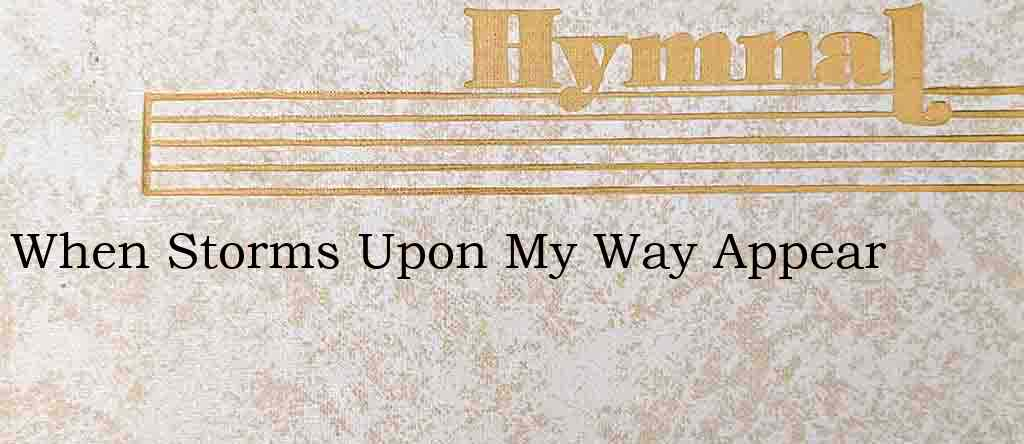 When Storms Upon My Way Appear – Hymn Lyrics