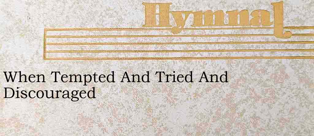 When Tempted And Tried And Discouraged – Hymn Lyrics