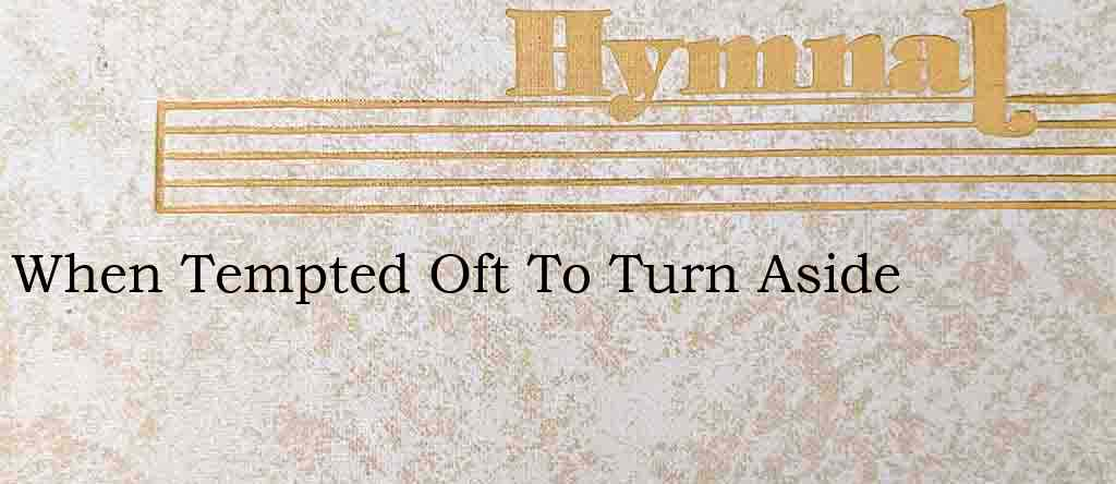 When Tempted Oft To Turn Aside – Hymn Lyrics